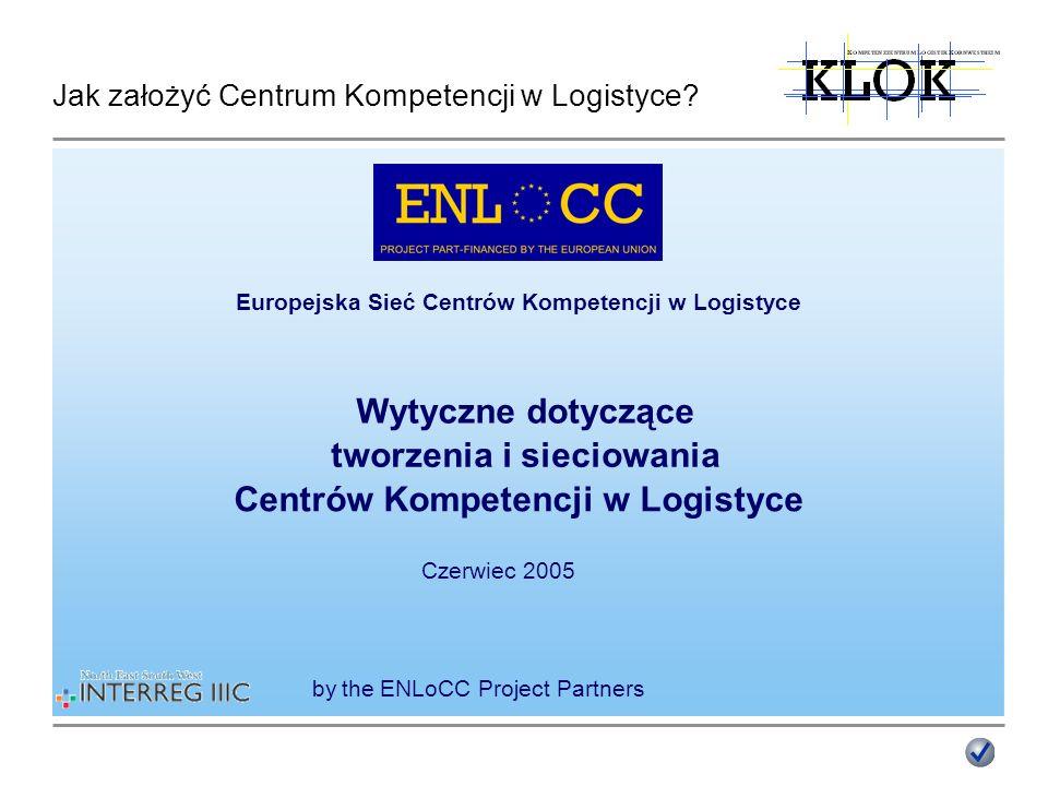 Jak założyć Centrum Kompetencji w Logistyce? Europejska Sieć Centrów Kompetencji w Logistyce Wytyczne dotyczące tworzenia i sieciowania Centrów Kompet