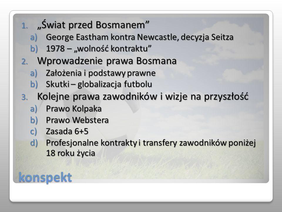 konspekt 1. Świat przed Bosmanem a)George Eastham kontra Newcastle, decyzja Seitza b)1978 – wolność kontraktu 2. Wprowadzenie prawa Bosmana a)Założeni