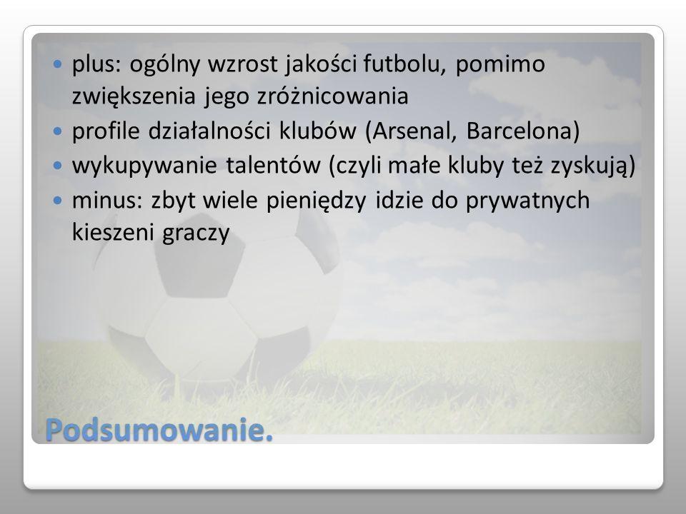 Podsumowanie. plus: ogólny wzrost jakości futbolu, pomimo zwiększenia jego zróżnicowania profile działalności klubów (Arsenal, Barcelona) wykupywanie