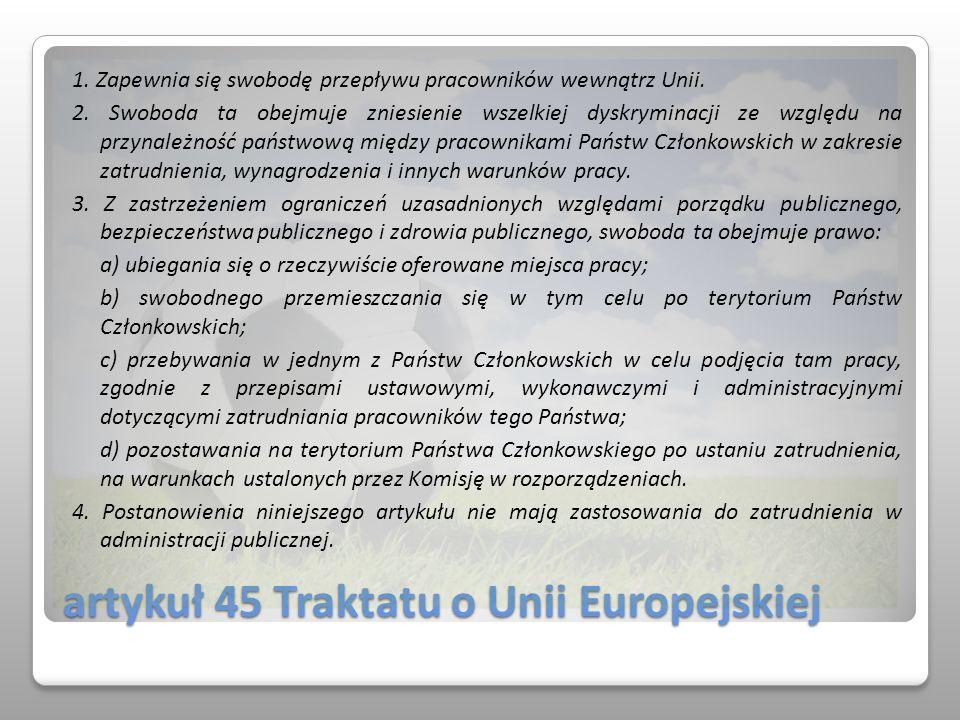 artykuł 45 Traktatu o Unii Europejskiej 1. Zapewnia się swobodę przepływu pracowników wewnątrz Unii. 2. Swoboda ta obejmuje zniesienie wszelkiej dyskr