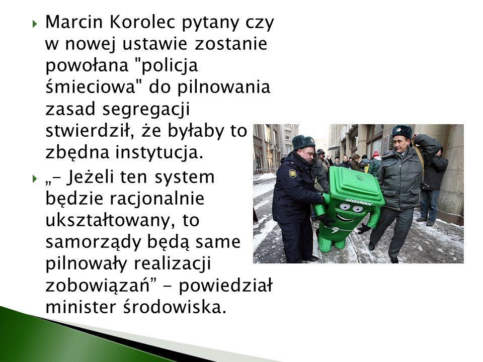 Marcin Korolec pytany czy w nowej ustawie zostanie powołana policja śmieciowa do pilnowania zasad segregacji stwierdził, że byłaby to zbędna instytucja.