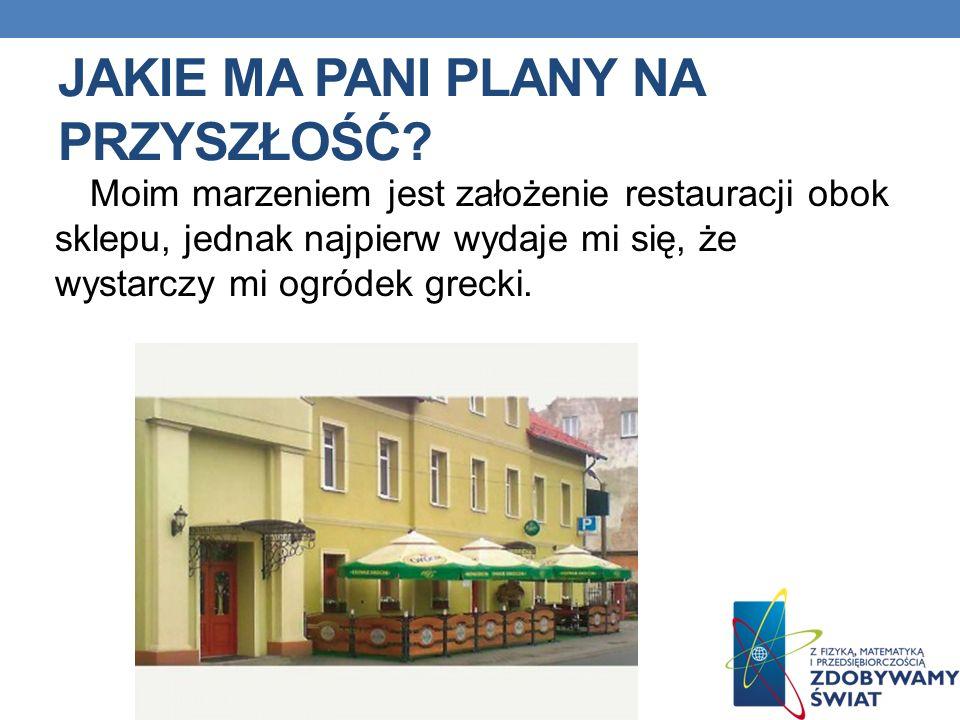 JAKIE MA PANI PLANY NA PRZYSZŁOŚĆ? Moim marzeniem jest założenie restauracji obok sklepu, jednak najpierw wydaje mi się, że wystarczy mi ogródek greck