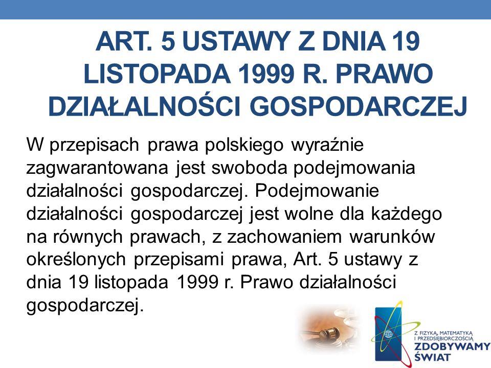 ART. 5 USTAWY Z DNIA 19 LISTOPADA 1999 R. PRAWO DZIAŁALNOŚCI GOSPODARCZEJ W przepisach prawa polskiego wyraźnie zagwarantowana jest swoboda podejmowan