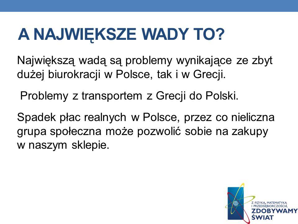 A NAJWIĘKSZE WADY TO? Największą wadą są problemy wynikające ze zbyt dużej biurokracji w Polsce, tak i w Grecji. Problemy z transportem z Grecji do Po