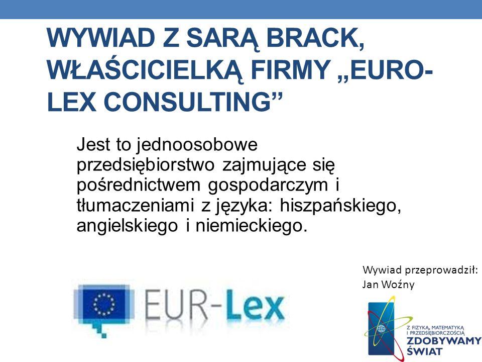 WYWIAD Z SARĄ BRACK, WŁAŚCICIELKĄ FIRMY EURO- LEX CONSULTING Jest to jednoosobowe przedsiębiorstwo zajmujące się pośrednictwem gospodarczym i tłumacze
