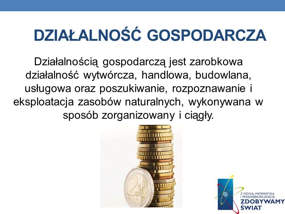 DZIAŁALNOŚĆ GOSPODARCZA Działalnością gospodarczą jest zarobkowa działalność wytwórcza, handlowa, budowlana, usługowa oraz poszukiwanie, rozpoznawanie