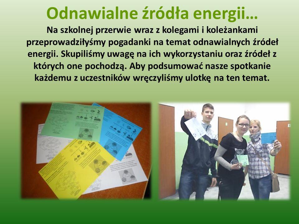 Odnawialne źródła energii… Na szkolnej przerwie wraz z kolegami i koleżankami przeprowadziłyśmy pogadanki na temat odnawialnych źródeł energii. Skupil