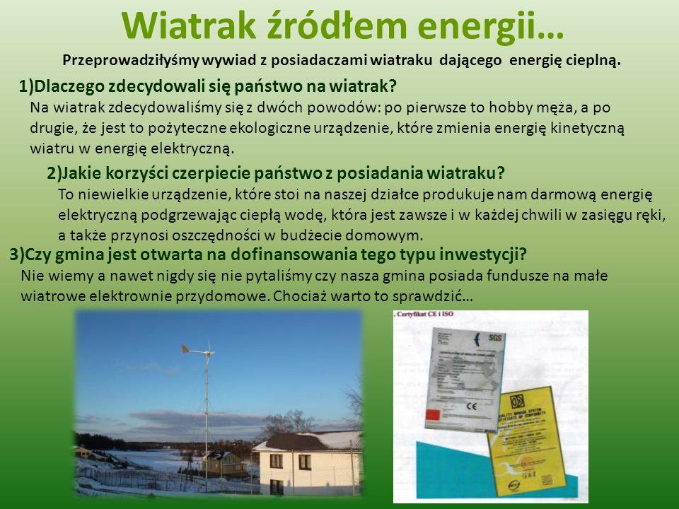 Wiatrak źródłem energii… Przeprowadziłyśmy wywiad z posiadaczami wiatraku dającego energię cieplną. 1)Dlaczego zdecydowali się państwo na wiatrak? Na