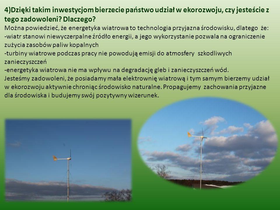 4)Dzięki takim inwestycjom bierzecie państwo udział w ekorozwoju, czy jesteście z tego zadowoleni? Dlaczego? Można powiedzieć, że energetyka wiatrowa