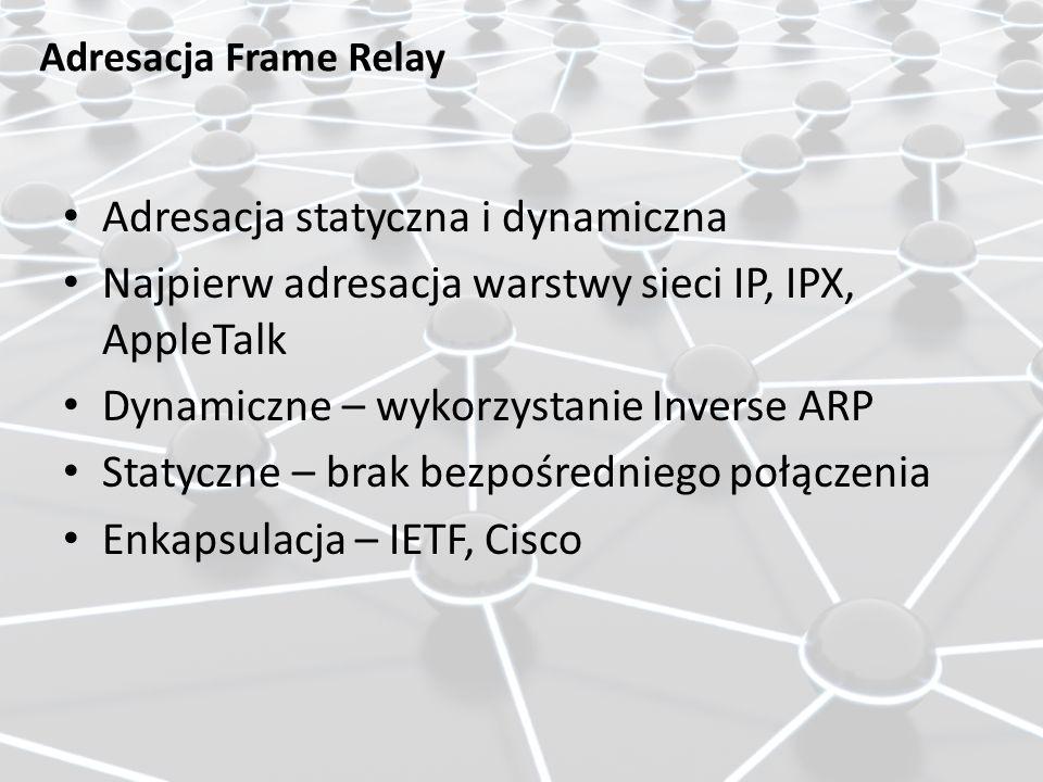 Adresacja Frame Relay Adresacja statyczna i dynamiczna Najpierw adresacja warstwy sieci IP, IPX, AppleTalk Dynamiczne – wykorzystanie Inverse ARP Stat