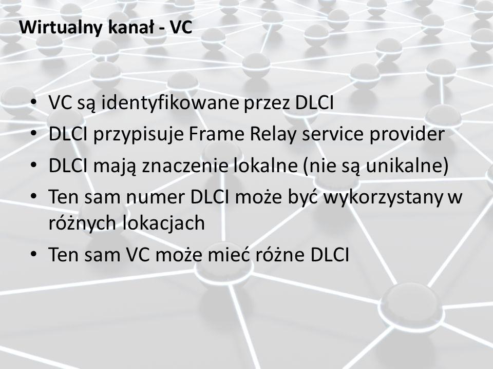 VC są identyfikowane przez DLCI DLCI przypisuje Frame Relay service provider DLCI mają znaczenie lokalne (nie są unikalne) Ten sam numer DLCI może być