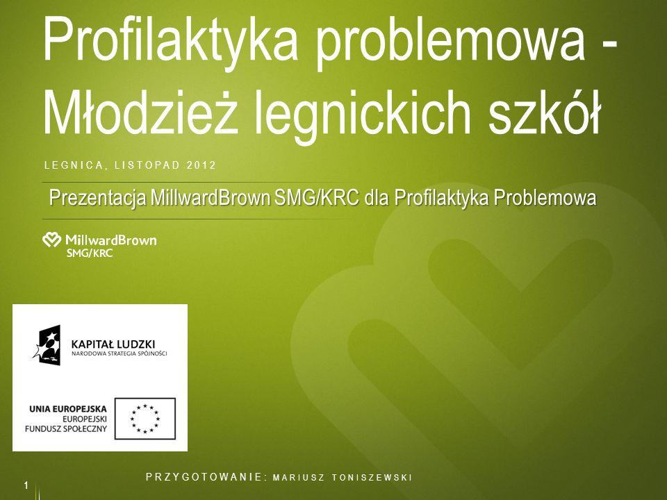 Profilaktyka problemowa - Młodzież legnickich szkół 1 LEGNICA, LISTOPAD 2012 Prezentacja MillwardBrown SMG/KRC dla Profilaktyka Problemowa PRZYGOTOWAN
