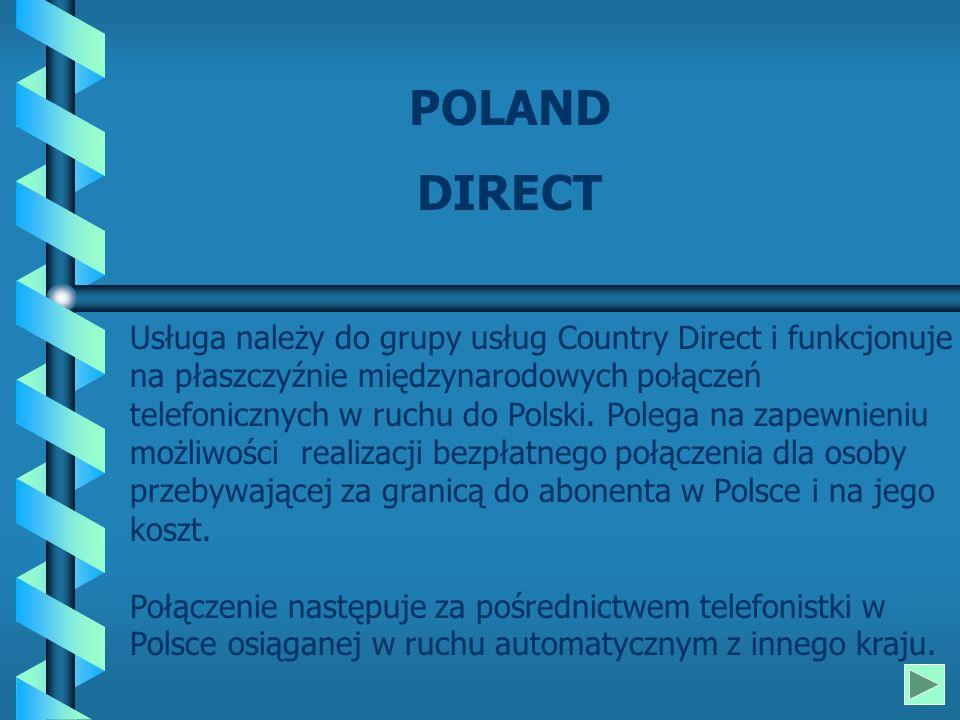 POLAND DIRECT Usługa należy do grupy usług Country Direct i funkcjonuje na płaszczyźnie międzynarodowych połączeń telefonicznych w ruchu do Polski.