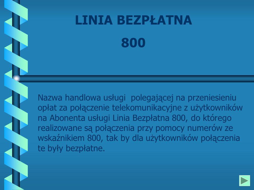 LINIA BEZPŁATNA 800 Nazwa handlowa usługi polegającej na przeniesieniu opłat za połączenie telekomunikacyjne z użytkowników na Abonenta usługi Linia Bezpłatna 800, do którego realizowane są połączenia przy pomocy numerów ze wskaźnikiem 800, tak by dla użytkowników połączenia te były bezpłatne.
