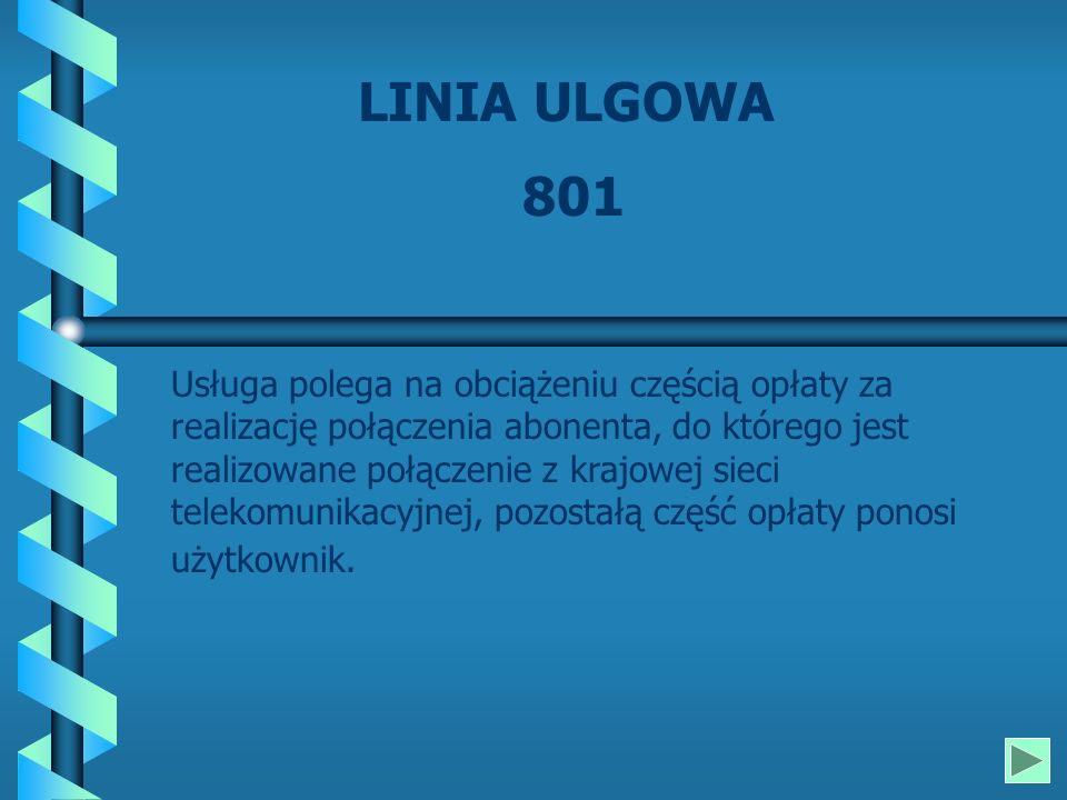 LINIA ULGOWA 801 Usługa polega na obciążeniu częścią opłaty za realizację połączenia abonenta, do którego jest realizowane połączenie z krajowej sieci telekomunikacyjnej, pozostałą część opłaty ponosi użytkownik.