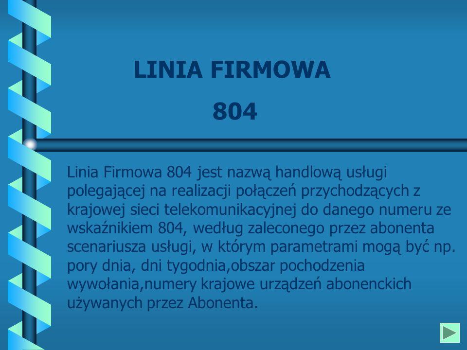 LINIA FIRMOWA 804 Linia Firmowa 804 jest nazwą handlową usługi polegającej na realizacji połączeń przychodzących z krajowej sieci telekomunikacyjnej do danego numeru ze wskaźnikiem 804, według zaleconego przez abonenta scenariusza usługi, w którym parametrami mogą być np.