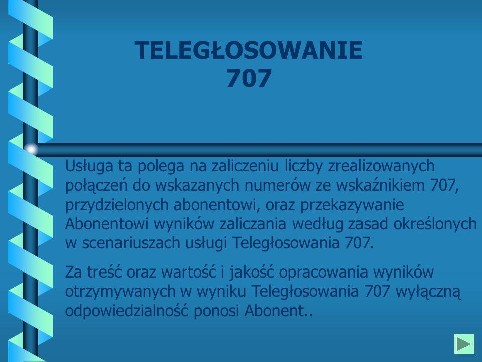TELEGŁOSOWANIE 707 Usługa ta polega na zaliczeniu liczby zrealizowanych połączeń do wskazanych numerów ze wskaźnikiem 707, przydzielonych abonentowi, oraz przekazywanie Abonentowi wyników zaliczania według zasad określonych w scenariuszach usługi Teległosowania 707.