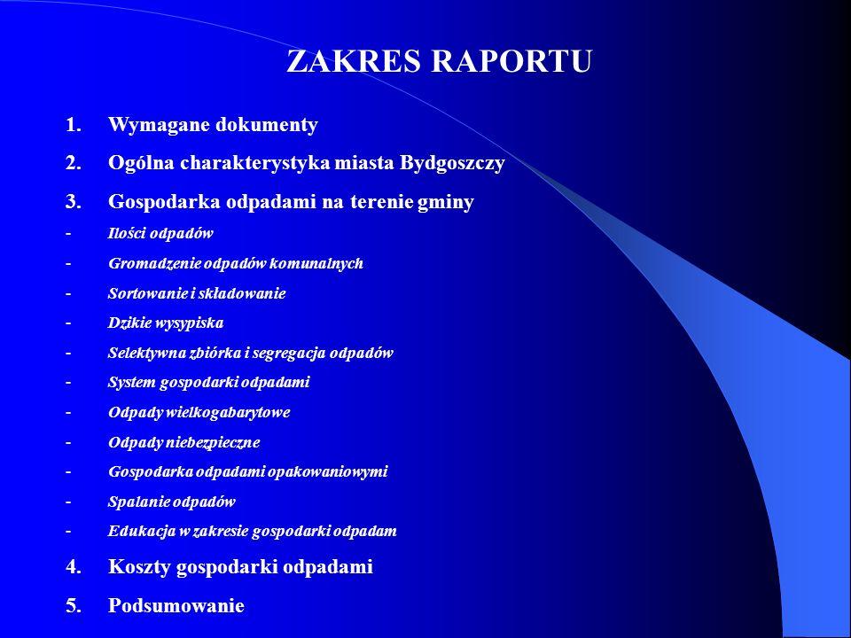 ZAKRES RAPORTU 1.Wymagane dokumenty 2.Ogólna charakterystyka miasta Bydgoszczy 3.Gospodarka odpadami na terenie gminy -Ilości odpadów -Gromadzenie odp