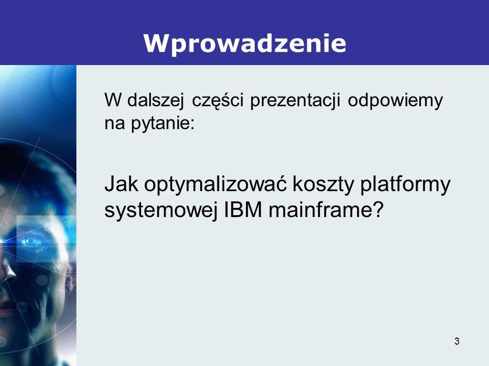 3 Wprowadzenie W dalszej części prezentacji odpowiemy na pytanie: Jak optymalizować koszty platformy systemowej IBM mainframe