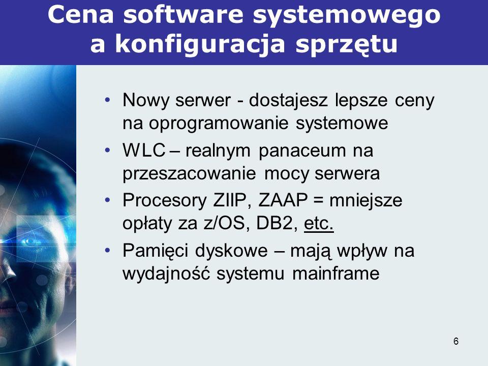 6 Nowy serwer - dostajesz lepsze ceny na oprogramowanie systemowe WLC – realnym panaceum na przeszacowanie mocy serwera Procesory ZIIP, ZAAP = mniejsze opłaty za z/OS, DB2, etc.