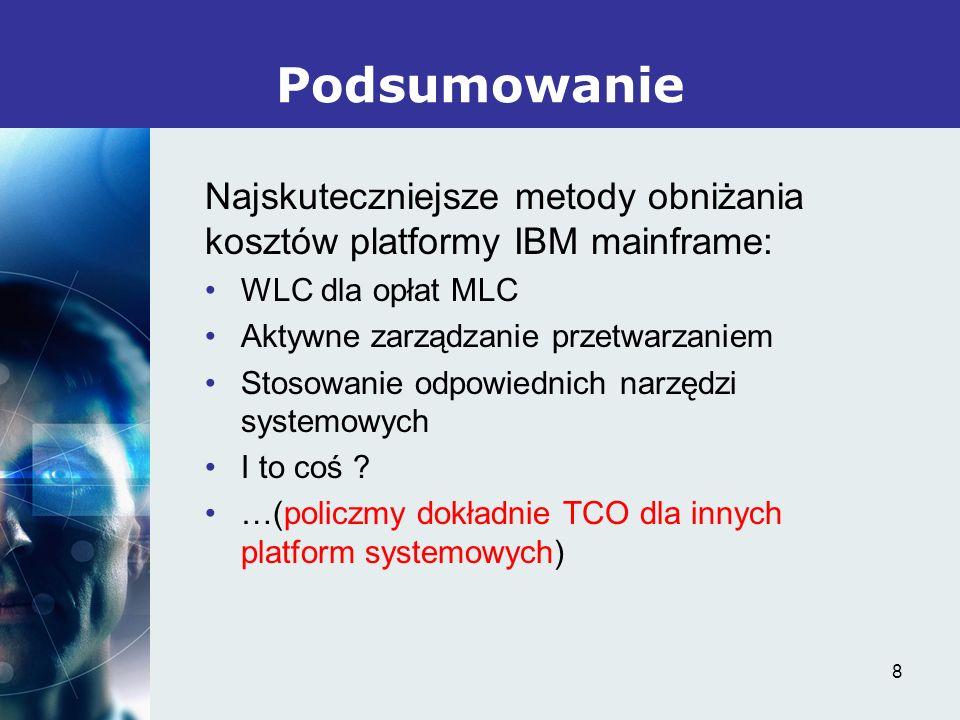 8 Najskuteczniejsze metody obniżania kosztów platformy IBM mainframe: WLC dla opłat MLC Aktywne zarządzanie przetwarzaniem Stosowanie odpowiednich narzędzi systemowych I to coś .