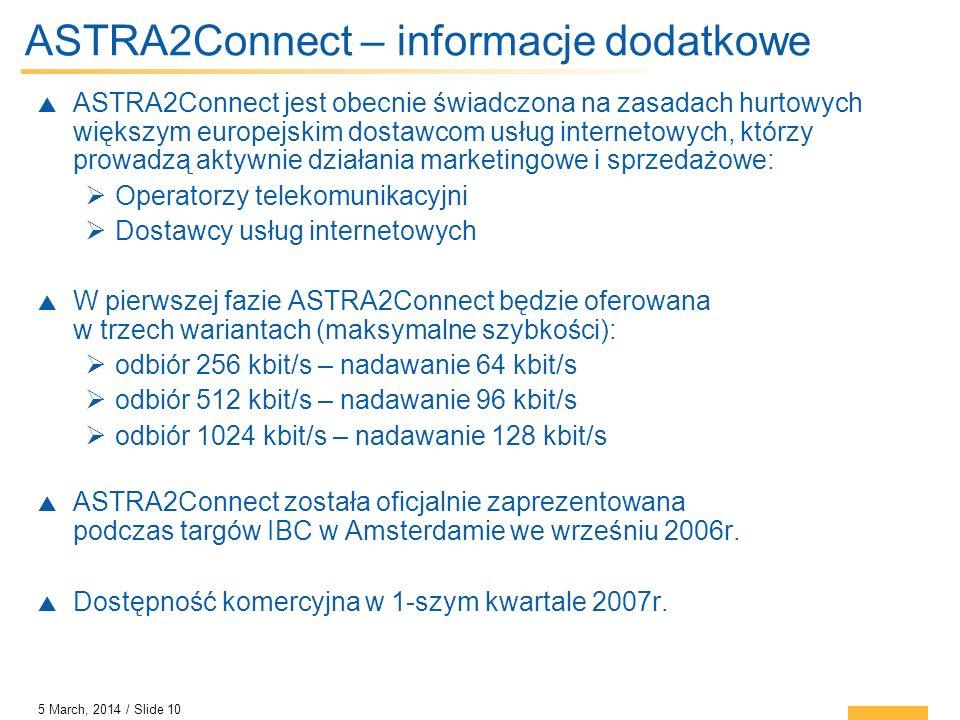 5 March, 2014 / Slide 10 ASTRA2Connect – informacje dodatkowe ASTRA2Connect jest obecnie świadczona na zasadach hurtowych większym europejskim dostawc