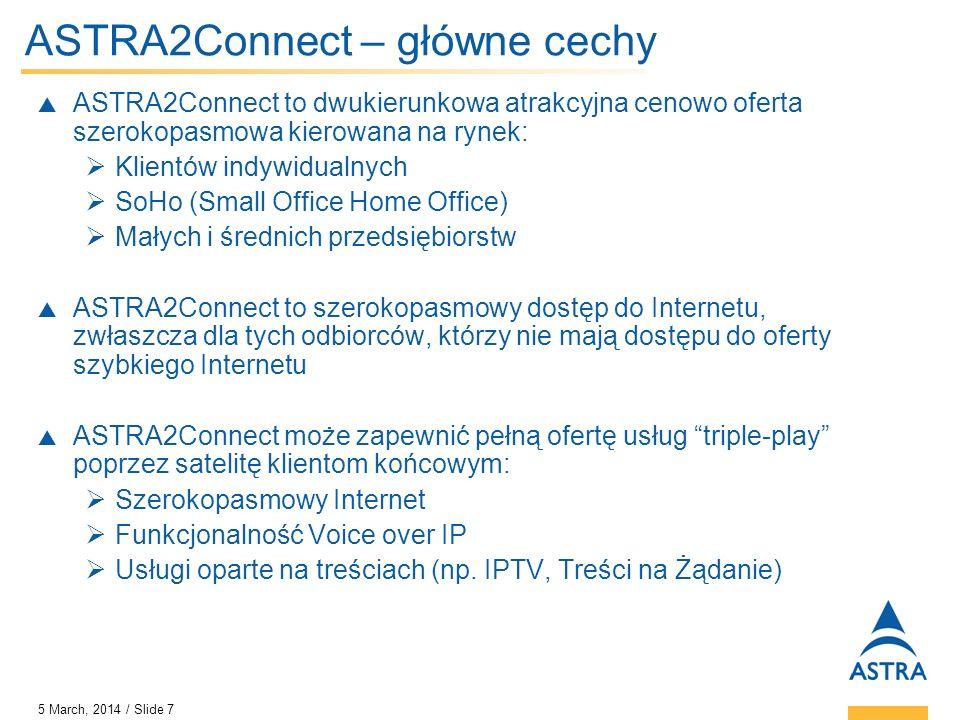5 March, 2014 / Slide 7 ASTRA2Connect – główne cechy ASTRA2Connect to dwukierunkowa atrakcyjna cenowo oferta szerokopasmowa kierowana na rynek: Klient