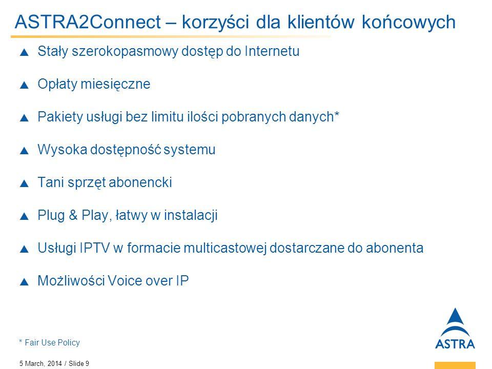 5 March, 2014 / Slide 9 ASTRA2Connect – korzyści dla klientów końcowych Stały szerokopasmowy dostęp do Internetu Opłaty miesięczne Pakiety usługi bez
