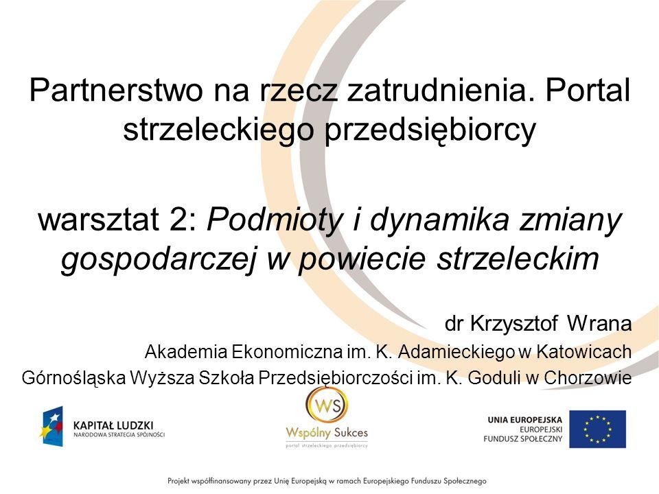 warsztat 2: Podmioty i dynamika zmiany gospodarczej w powiecie strzeleckim dr Krzysztof Wrana Akademia Ekonomiczna im.