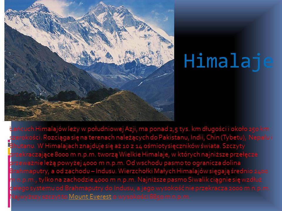 Himalaje Łańcuch Himalajów leży w południowej Azji, ma ponad 2,5 tys. km długości i około 250 km szerokości. Rozciąga się na terenach należących do Pa