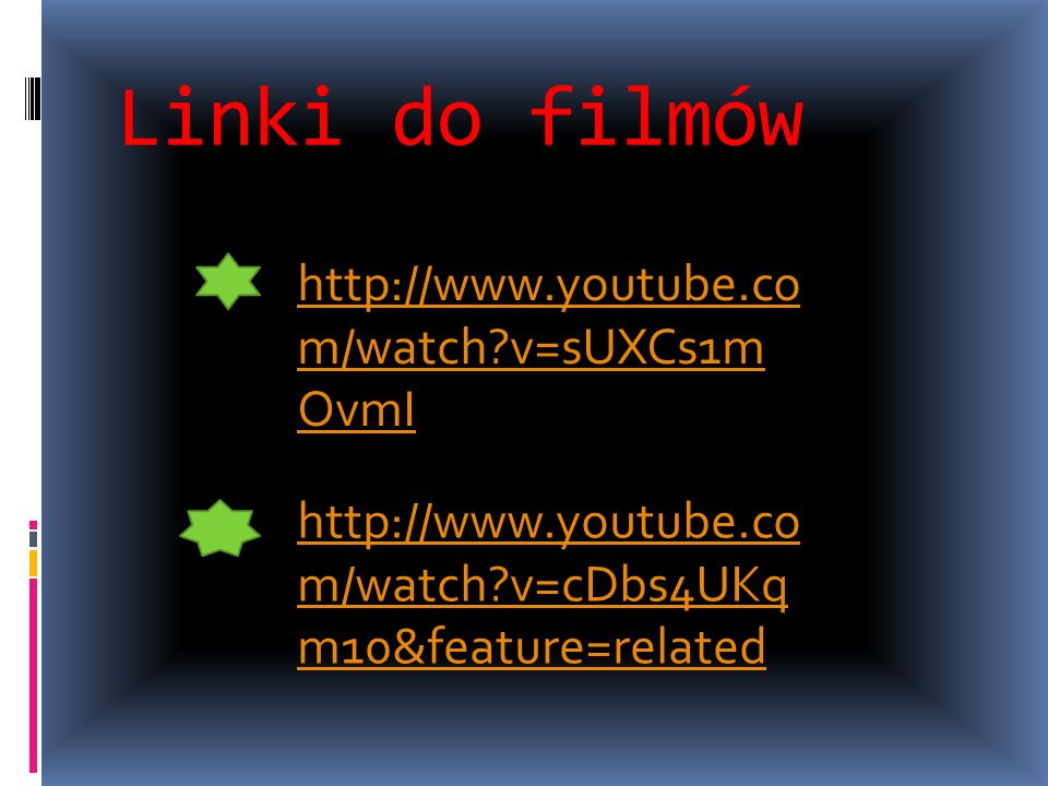 Linki do filmów http://www.youtube.co m/watch?v=sUXCs1m OvmI http://www.youtube.co m/watch?v=cDbs4UKq m10&feature=related