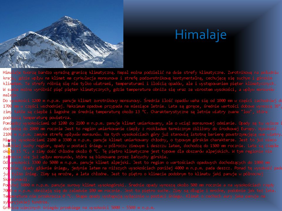 Himalaje tworzą bardzo wyraźną granicę klimatyczną. Nepal można podzielić na dwie strefy klimatyczne. Zwrotnikową na południu kraju, gdzie wpływ na kl