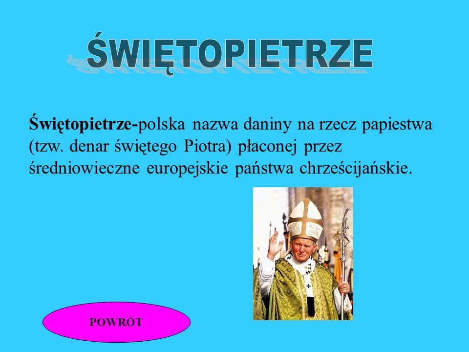 POWRÓT Świętopietrze-polska nazwa daniny na rzecz papiestwa (tzw.