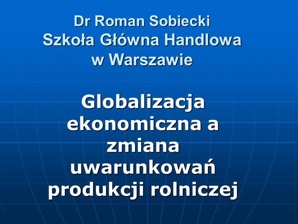 Dr Roman Sobiecki Szkoła Główna Handlowa w Warszawie Globalizacja ekonomiczna a zmiana uwarunkowań produkcji rolniczej