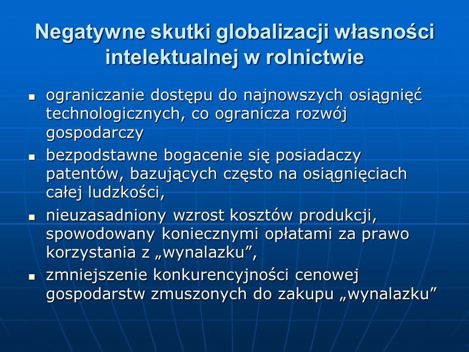 Negatywne skutki globalizacji własności intelektualnej w rolnictwie ograniczanie dostępu do najnowszych osiągnięć technologicznych, co ogranicza rozwój gospodarczy ograniczanie dostępu do najnowszych osiągnięć technologicznych, co ogranicza rozwój gospodarczy bezpodstawne bogacenie się posiadaczy patentów, bazujących często na osiągnięciach całej ludzkości, bezpodstawne bogacenie się posiadaczy patentów, bazujących często na osiągnięciach całej ludzkości, nieuzasadniony wzrost kosztów produkcji, spowodowany koniecznymi opłatami za prawo korzystania z wynalazku, nieuzasadniony wzrost kosztów produkcji, spowodowany koniecznymi opłatami za prawo korzystania z wynalazku, zmniejszenie konkurencyjności cenowej gospodarstw zmuszonych do zakupu wynalazku zmniejszenie konkurencyjności cenowej gospodarstw zmuszonych do zakupu wynalazku