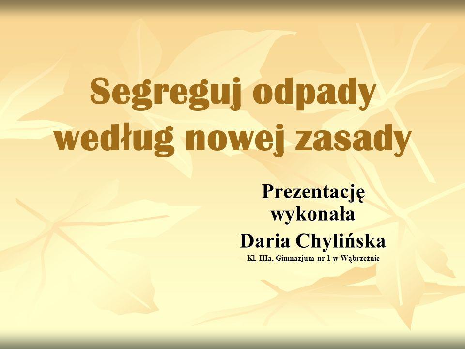 Segreguj odpady wed ł ug nowej zasady Prezentację wykonała Daria Chylińska Kl. IIIa, Gimnazjum nr 1 w Wąbrzeźnie