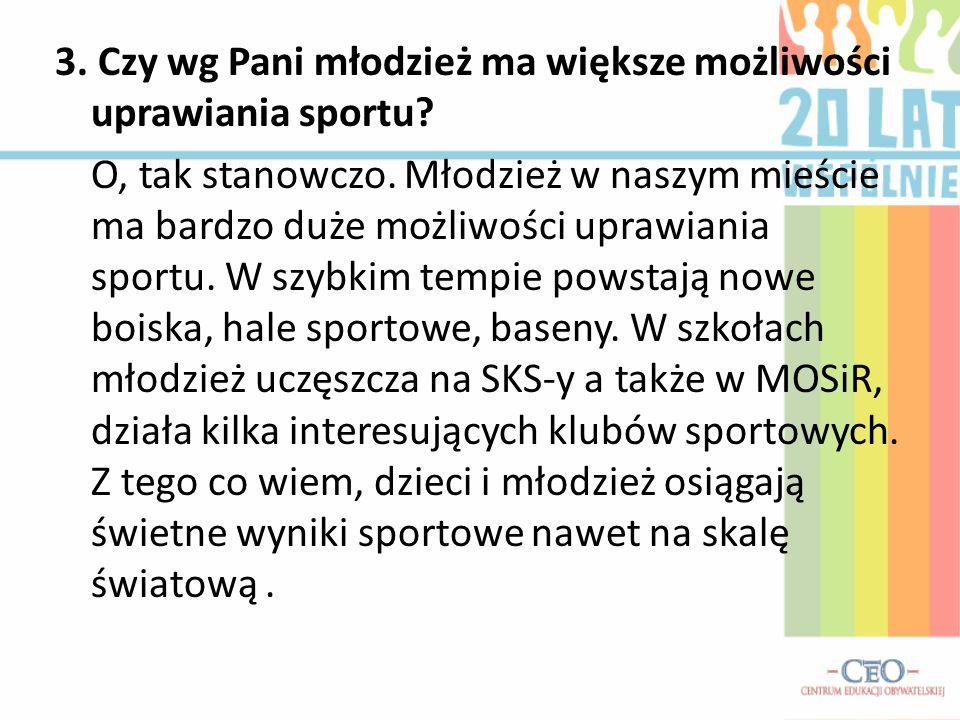 3. Czy wg Pani młodzież ma większe możliwości uprawiania sportu? O, tak stanowczo. Młodzież w naszym mieście ma bardzo duże możliwości uprawiania spor