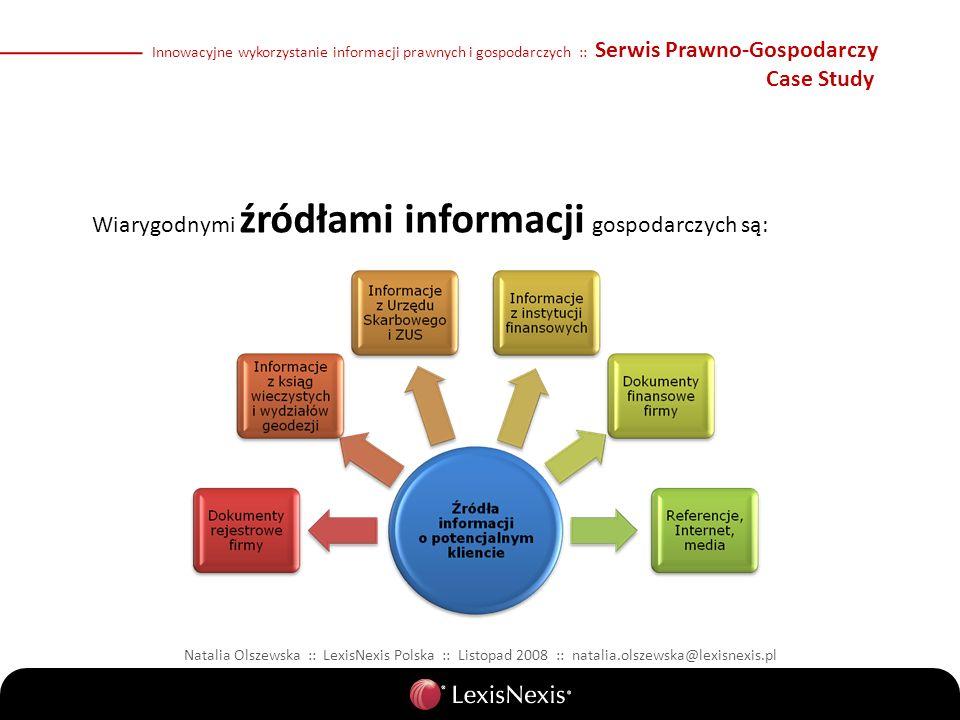 Natalia Olszewska :: LexisNexis Polska :: Listopad 2008 :: natalia.olszewska@lexisnexis.pl Innowacyjne wykorzystanie informacji prawnych i gospodarczych :: Serwis Prawno-Gospodarczy Case Study Wiarygodnymi źródłami informacji gospodarczych są: