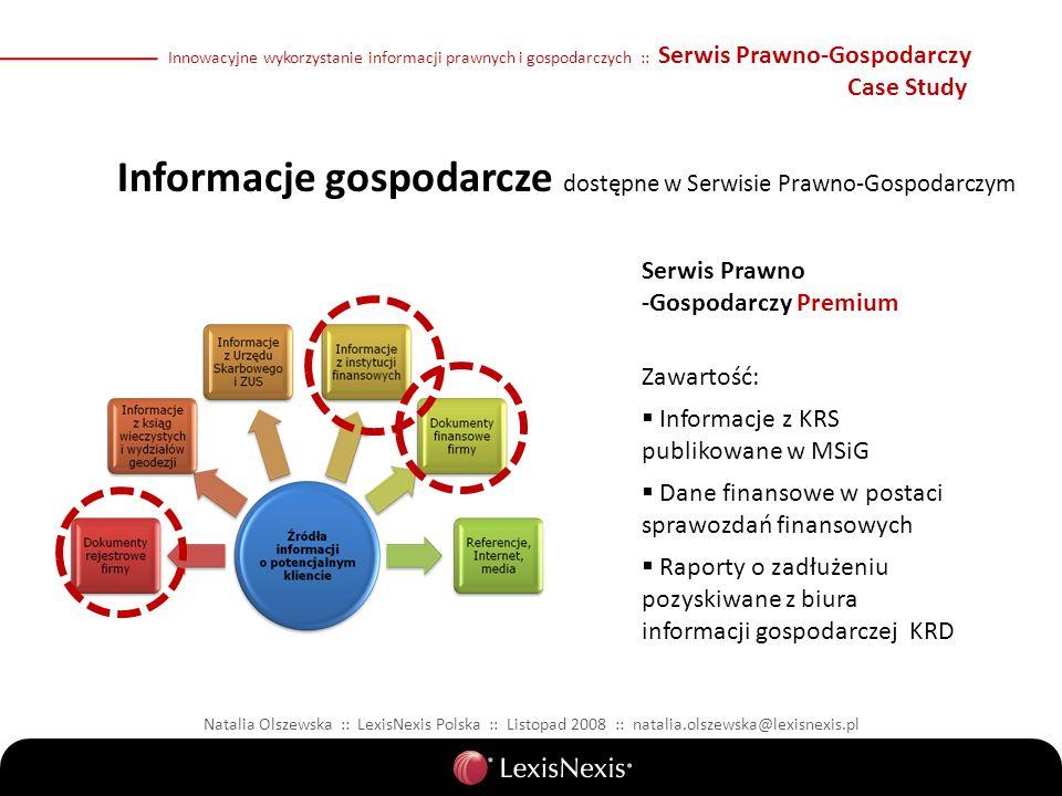 Informacje gospodarcze dostępne w Serwisie Prawno-Gospodarczym Natalia Olszewska :: LexisNexis Polska :: Listopad 2008 :: natalia.olszewska@lexisnexis.pl Serwis Prawno -Gospodarczy Premium Zawartość: Informacje z KRS publikowane w MSiG Dane finansowe w postaci sprawozdań finansowych Raporty o zadłużeniu pozyskiwane z biura informacji gospodarczej KRD Innowacyjne wykorzystanie informacji prawnych i gospodarczych :: Serwis Prawno-Gospodarczy Case Study