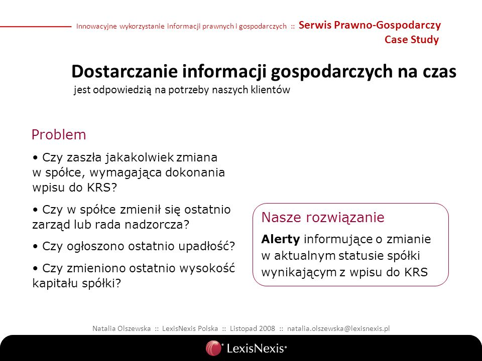 Natalia Olszewska :: LexisNexis Polska :: Listopad 2008 :: natalia.olszewska@lexisnexis.pl Problem Nasze rozwiązanie Czy zaszła jakakolwiek zmiana w spółce, wymagająca dokonania wpisu do KRS.
