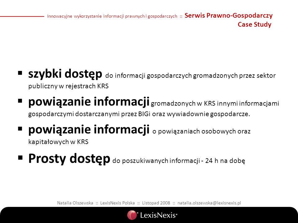Natalia Olszewska :: LexisNexis Polska :: Listopad 2008 :: natalia.olszewska@lexisnexis.pl Innowacyjne wykorzystanie informacji prawnych i gospodarczych :: Serwis Prawno-Gospodarczy Case Study szybki dostęp do informacji gospodarczych gromadzonych przez sektor publiczny w rejestrach KRS powiązanie informacji gromadzonych w KRS innymi informacjami gospodarczymi dostarczanymi przez BIGi oraz wywiadownie gospodarcze.