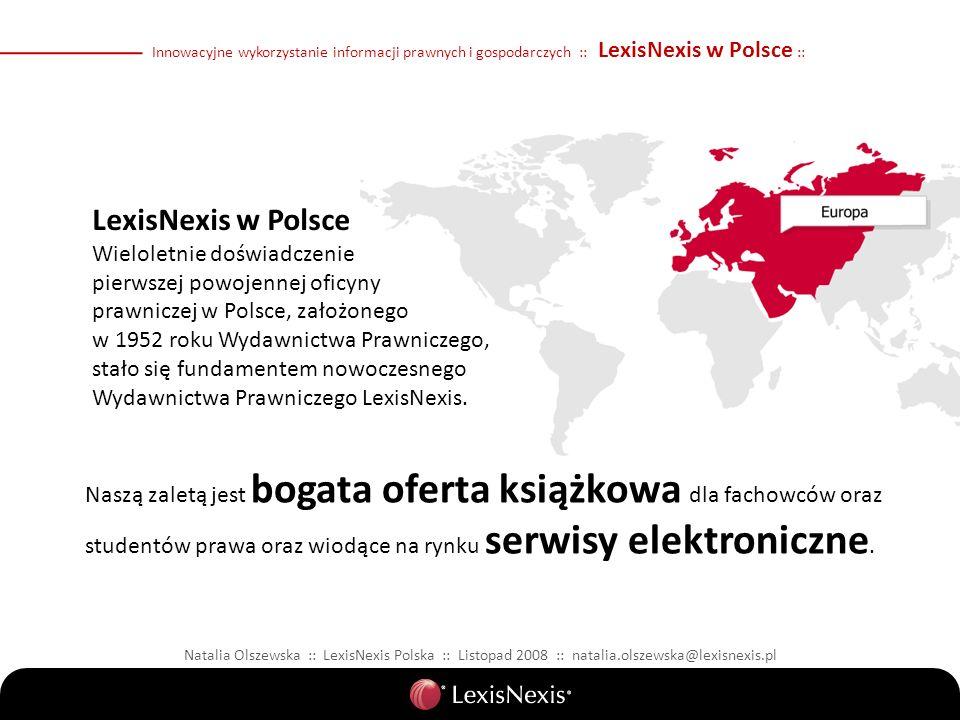 Innowacyjne wykorzystanie informacji prawnych i gospodarczych :: LexisNexis w Polsce :: Natalia Olszewska :: LexisNexis Polska :: Listopad 2008 :: natalia.olszewska@lexisnexis.pl LexisNexis w Polsce Wieloletnie doświadczenie pierwszej powojennej oficyny prawniczej w Polsce, założonego w 1952 roku Wydawnictwa Prawniczego, stało się fundamentem nowoczesnego Wydawnictwa Prawniczego LexisNexis.
