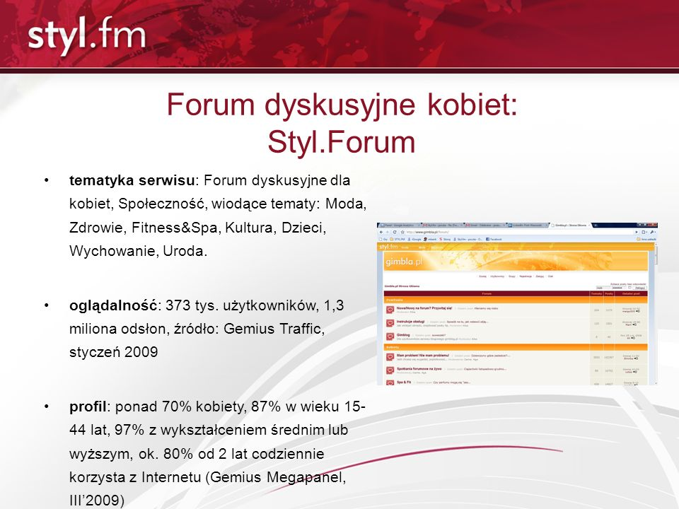 Forum dyskusyjne kobiet: Styl.Forum tematyka serwisu: Forum dyskusyjne dla kobiet, Społeczność, wiodące tematy: Moda, Zdrowie, Fitness&Spa, Kultura, D