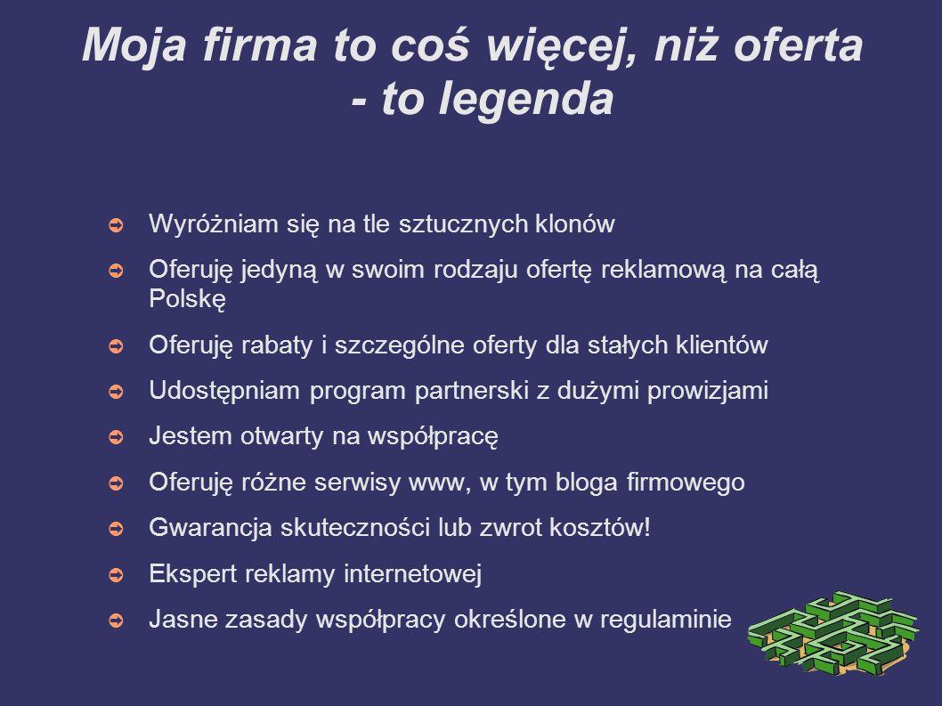 Moja firma to coś więcej, niż oferta - to legenda Wyróżniam się na tle sztucznych klonów Oferuję jedyną w swoim rodzaju ofertę reklamową na całą Polskę Oferuję rabaty i szczególne oferty dla stałych klientów Udostępniam program partnerski z dużymi prowizjami Jestem otwarty na współpracę Oferuję różne serwisy www, w tym bloga firmowego Gwarancja skuteczności lub zwrot kosztów.