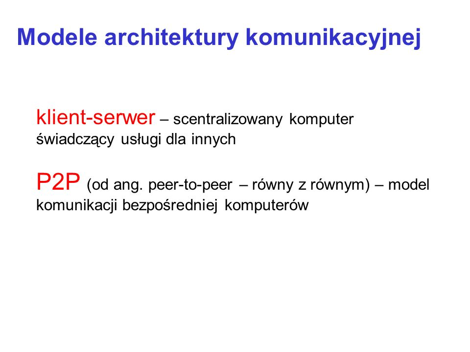 Modele architektury komunikacyjnej P2P (od ang. peer-to-peer – równy z równym) – model komunikacji bezpośredniej komputerów klient-serwer – scentraliz