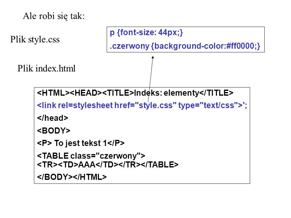 Plik style.css p {font-size: 44px;}.czerwony {background-color:#ff0000;} Plik index.html Indeks: elementy '; To jest tekst 1 AAA Ale robi się tak: