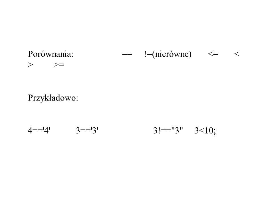 Porównania: == !=(nierówne) >= Przykładowo: 4=='4' 3=='3' 3!==