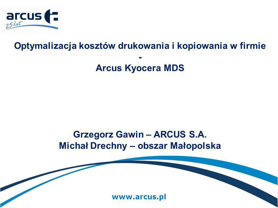 www.arcus.pl Optymalizacja kosztów drukowania i kopiowania w firmie - Arcus Kyocera MDS Grzegorz Gawin – ARCUS S.A. Michał Drechny – obszar Małopolska