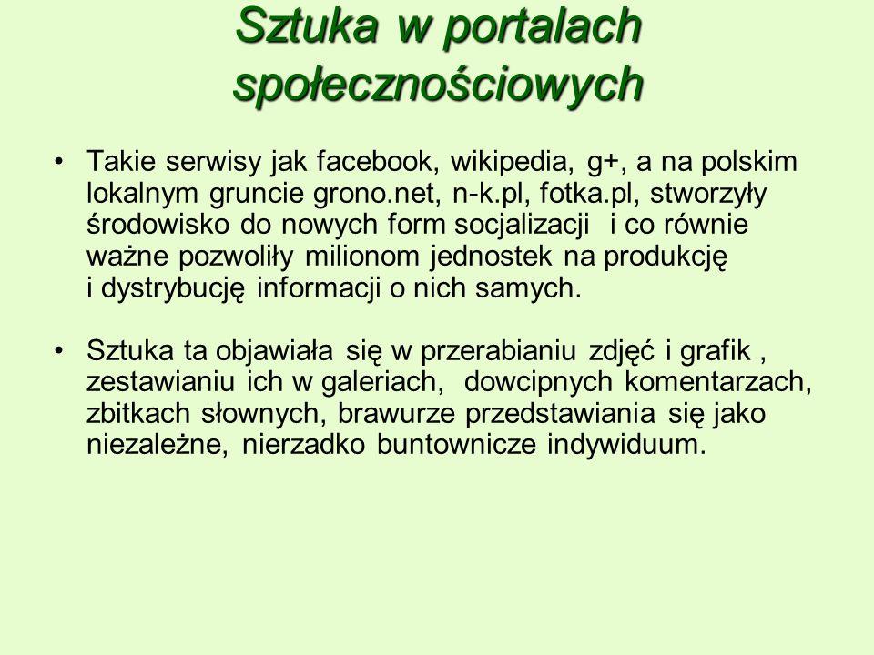 Sztuka w portalach społecznościowych Takie serwisy jak facebook, wikipedia, g+, a na polskim lokalnym gruncie grono.net, n-k.pl, fotka.pl, stworzyły środowisko do nowych form socjalizacji i co równie ważne pozwoliły milionom jednostek na produkcję i dystrybucję informacji o nich samych.