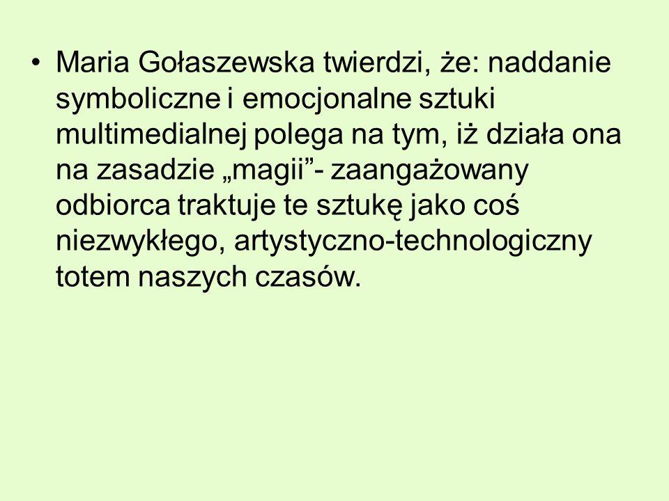 Maria Gołaszewska twierdzi, że: naddanie symboliczne i emocjonalne sztuki multimedialnej polega na tym, iż działa ona na zasadzie magii- zaangażowany odbiorca traktuje te sztukę jako coś niezwykłego, artystyczno-technologiczny totem naszych czasów.